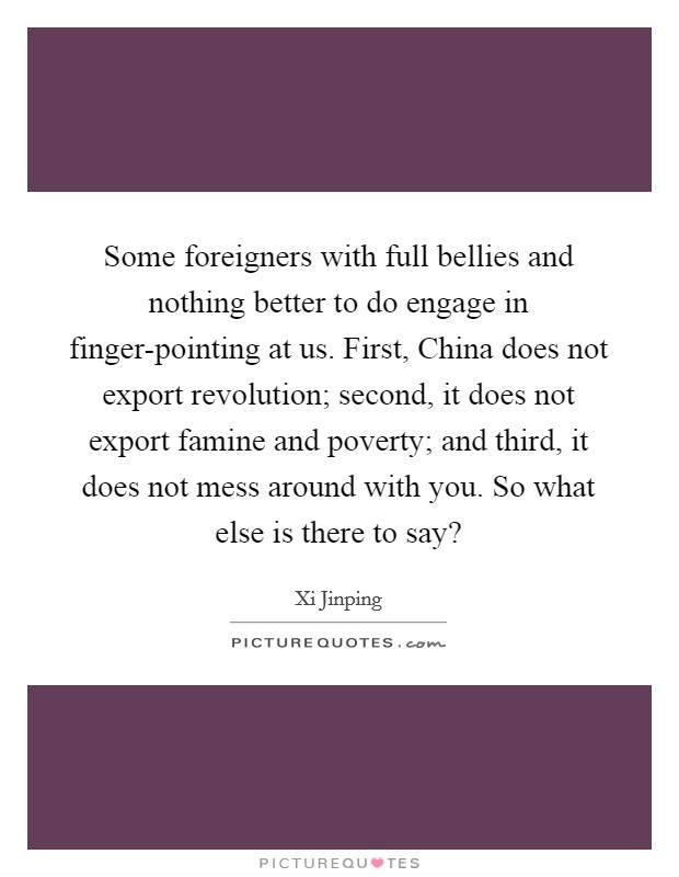Some foreigners with full bellies and nothing better to do engage in finger-pointing at us. First, China does not export revolution; second, it does not export famine and poverty; and third, it does not mess around with you. So what else is there to say? Picture Quote #1