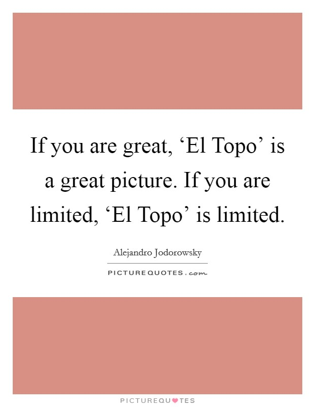 If you are great, 'El Topo' is a great picture. If you are limited, 'El Topo' is limited Picture Quote #1