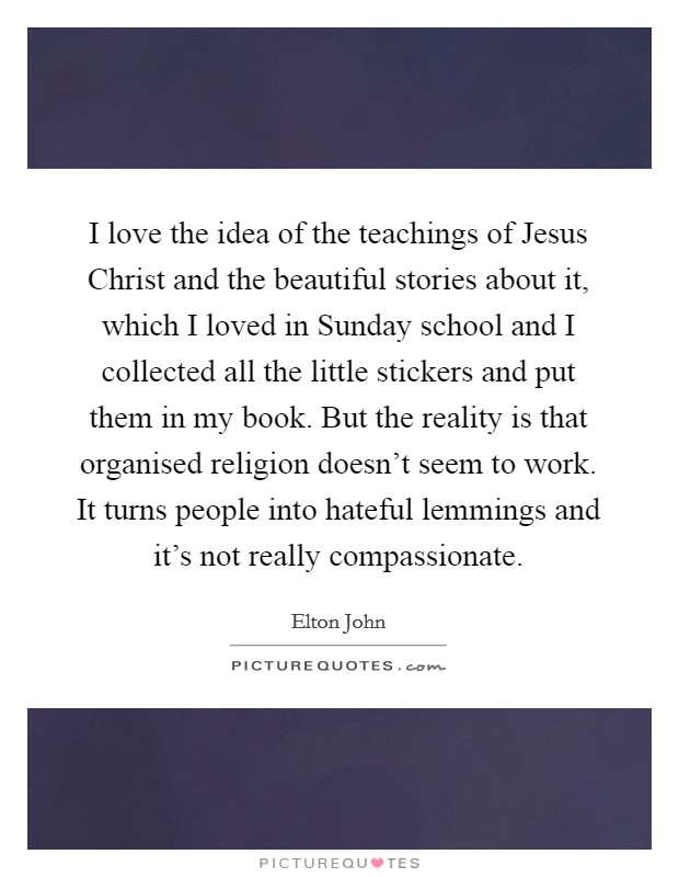 I love the idea of the teachings of Jesus Christ and the beautiful stories about it, which I loved in Sunday school and I collected all the little stickers and put them in my book. But the reality is that organised religion doesn't seem to work. It turns people into hateful lemmings and it's not really compassionate Picture Quote #1