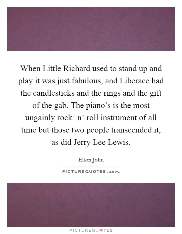 When Little Richard used to stand up and play it was just fabulous, and Liberace had the candlesticks and the rings and the gift of the gab. The piano's is the most ungainly rock' n' roll instrument of all time but those two people transcended it, as did Jerry Lee Lewis Picture Quote #1