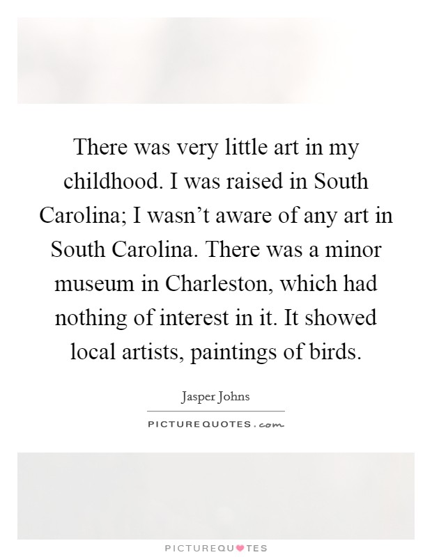 There was very little art in my childhood. I was raised in South Carolina; I wasn't aware of any art in South Carolina. There was a minor museum in Charleston, which had nothing of interest in it. It showed local artists, paintings of birds Picture Quote #1