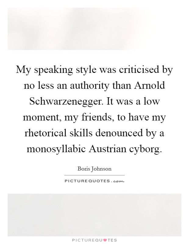 My speaking style was criticised by no less an authority than Arnold Schwarzenegger. It was a low moment, my friends, to have my rhetorical skills denounced by a monosyllabic Austrian cyborg Picture Quote #1