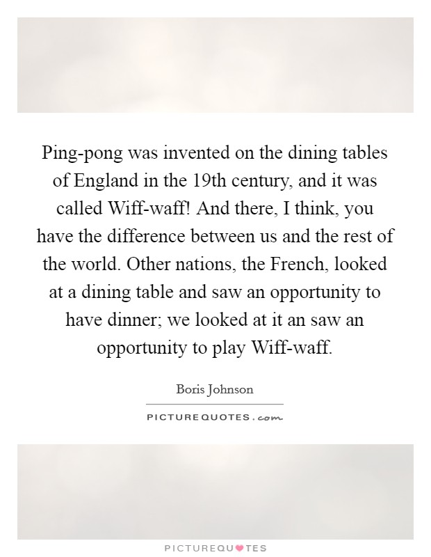 Ping-pong was invented on the dining tables of England in the 19th century, and it was called Wiff-waff! And there, I think, you have the difference between us and the rest of the world. Other nations, the French, looked at a dining table and saw an opportunity to have dinner; we looked at it an saw an opportunity to play Wiff-waff Picture Quote #1