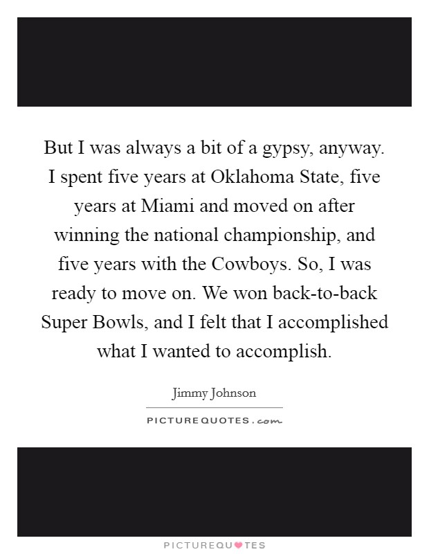 But I was always a bit of a gypsy, anyway. I spent five years at Oklahoma State, five years at Miami and moved on after winning the national championship, and five years with the Cowboys. So, I was ready to move on. We won back-to-back Super Bowls, and I felt that I accomplished what I wanted to accomplish Picture Quote #1