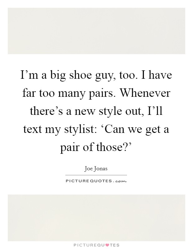 I'm a big shoe guy, too. I have far too many pairs. Whenever there's a new style out, I'll text my stylist: 'Can we get a pair of those?' Picture Quote #1