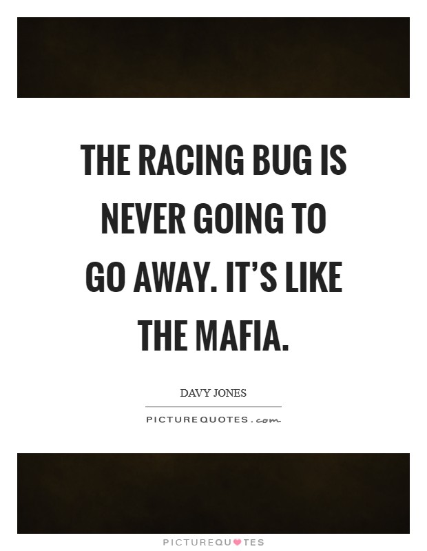 The racing bug is never going to go away. It's like the Mafia Picture Quote #1