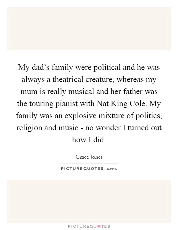 My dad's family were political and he was always a theatrical creature, whereas my mum is really musical and her father was the touring pianist with Nat King Cole. My family was an explosive mixture of politics, religion and music - no wonder I turned out how I did Picture Quote #1
