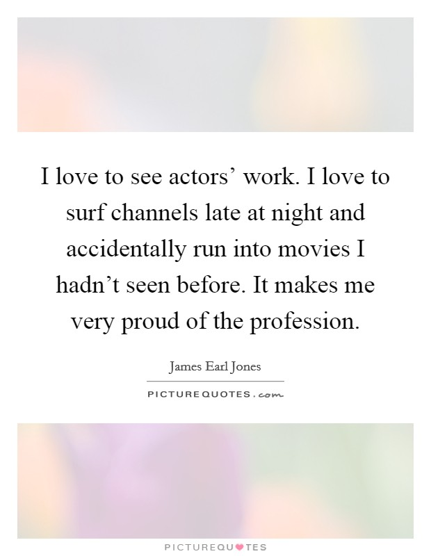 I love to see actors' work. I love to surf channels late at night and accidentally run into movies I hadn't seen before. It makes me very proud of the profession Picture Quote #1