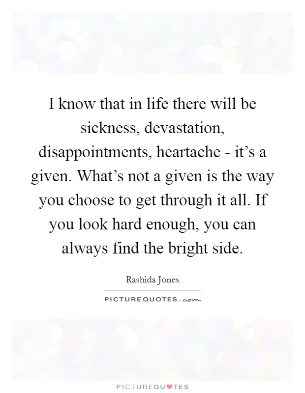 I know that in life there will be sickness, devastation, disappointments, heartache - it's a given. What's not a given is the way you choose to get through it all. If you look hard enough, you can always find the bright side Picture Quote #1