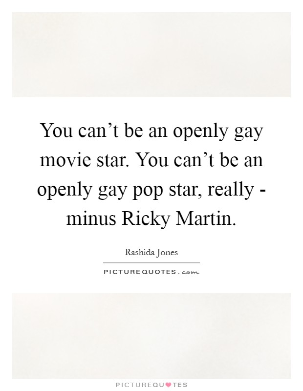 You can't be an openly gay movie star. You can't be an openly gay pop star, really - minus Ricky Martin Picture Quote #1