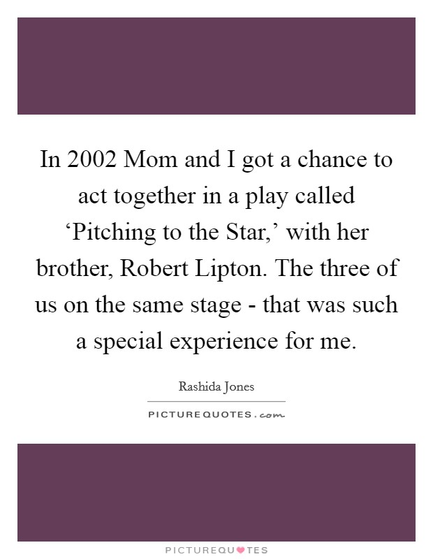 In 2002 Mom and I got a chance to act together in a play called 'Pitching to the Star,' with her brother, Robert Lipton. The three of us on the same stage - that was such a special experience for me Picture Quote #1