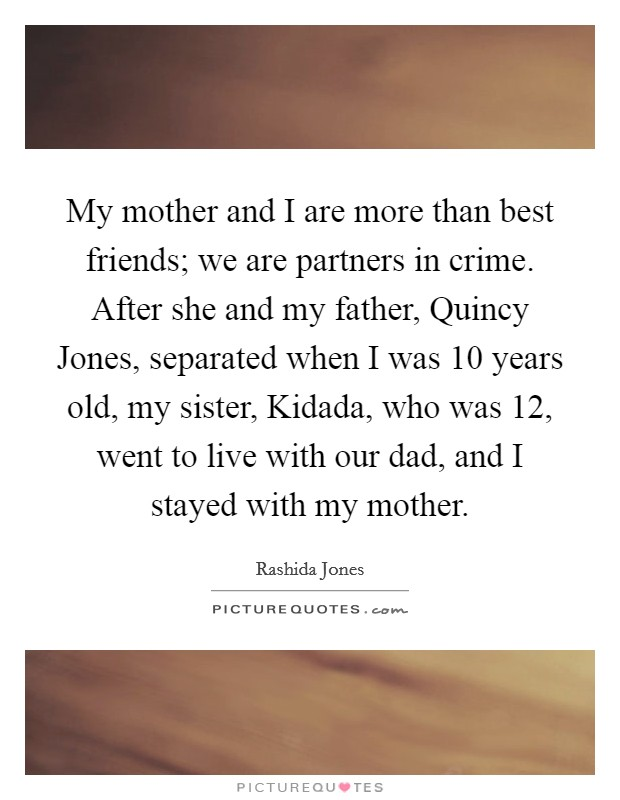 My mother and I are more than best friends; we are partners in crime. After she and my father, Quincy Jones, separated when I was 10 years old, my sister, Kidada, who was 12, went to live with our dad, and I stayed with my mother Picture Quote #1