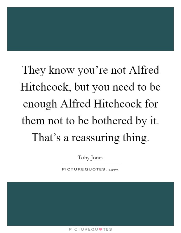 They know you're not Alfred Hitchcock, but you need to be enough Alfred Hitchcock for them not to be bothered by it. That's a reassuring thing Picture Quote #1