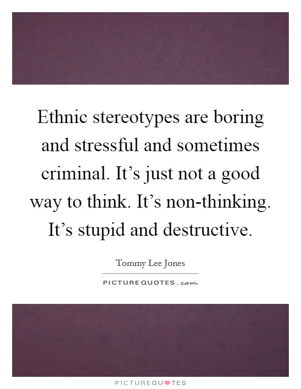 Ethnic stereotypes are boring and stressful and sometimes criminal. It's just not a good way to think. It's non-thinking. It's stupid and destructive Picture Quote #1