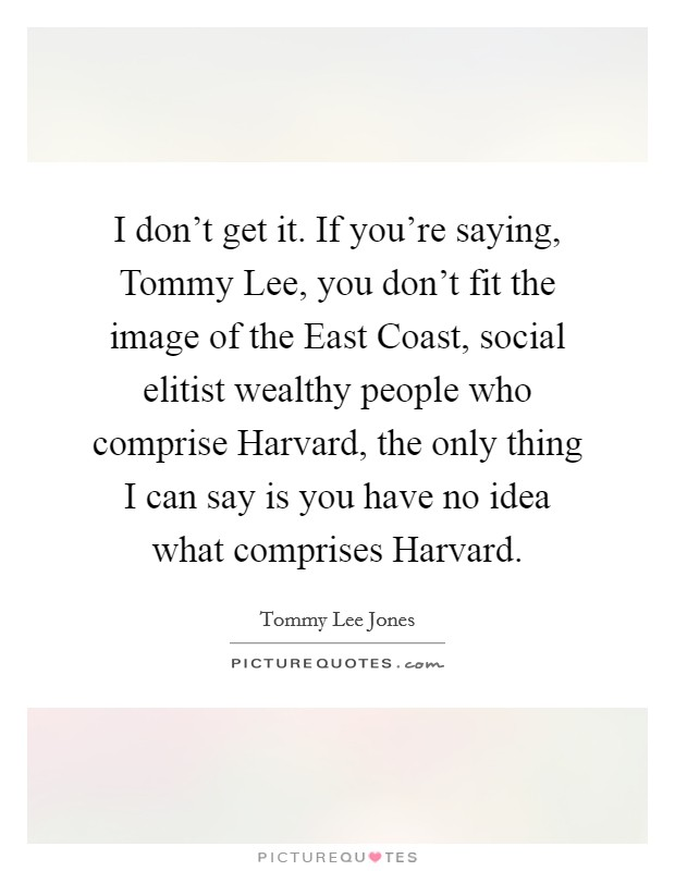 I don't get it. If you're saying, Tommy Lee, you don't fit the image of the East Coast, social elitist wealthy people who comprise Harvard, the only thing I can say is you have no idea what comprises Harvard Picture Quote #1