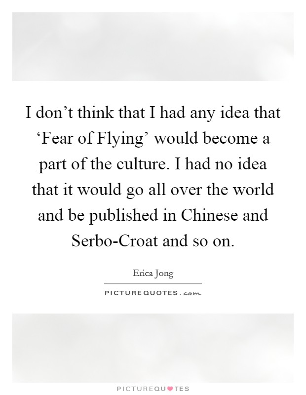 I don't think that I had any idea that 'Fear of Flying' would become a part of the culture. I had no idea that it would go all over the world and be published in Chinese and Serbo-Croat and so on Picture Quote #1