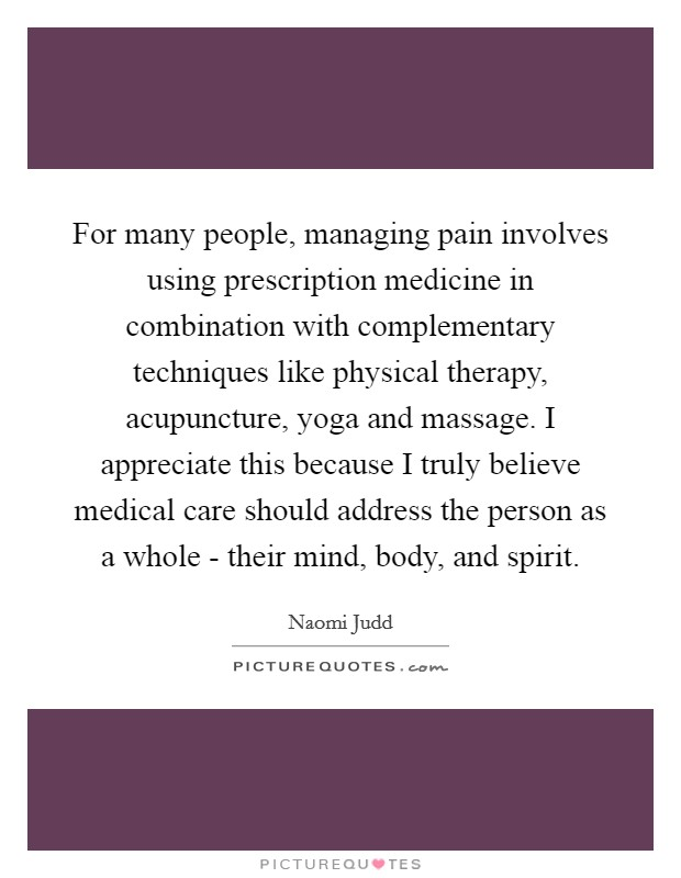 For many people, managing pain involves using prescription medicine in combination with complementary techniques like physical therapy, acupuncture, yoga and massage. I appreciate this because I truly believe medical care should address the person as a whole - their mind, body, and spirit Picture Quote #1