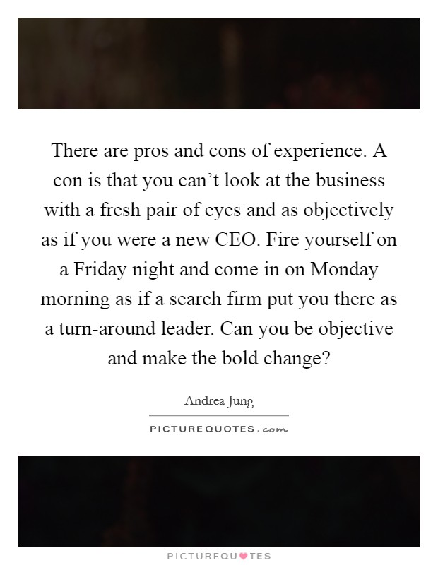 There are pros and cons of experience. A con is that you can't look at the business with a fresh pair of eyes and as objectively as if you were a new CEO. Fire yourself on a Friday night and come in on Monday morning as if a search firm put you there as a turn-around leader. Can you be objective and make the bold change? Picture Quote #1