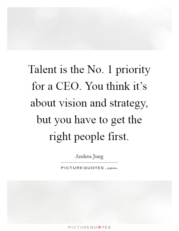 Talent is the No. 1 priority for a CEO. You think it's about vision and strategy, but you have to get the right people first Picture Quote #1