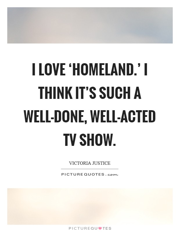 I love 'Homeland.' I think it's such a well-done, well-acted TV show Picture Quote #1