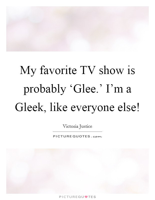 My favorite TV show is probably 'Glee.' I'm a Gleek, like everyone else! Picture Quote #1