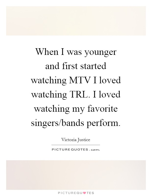 When I was younger and first started watching MTV I loved watching TRL. I loved watching my favorite singers/bands perform Picture Quote #1