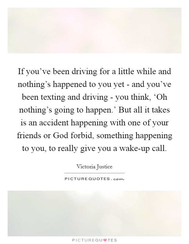 If you've been driving for a little while and nothing's happened to you yet - and you've been texting and driving - you think, 'Oh nothing's going to happen.' But all it takes is an accident happening with one of your friends or God forbid, something happening to you, to really give you a wake-up call Picture Quote #1