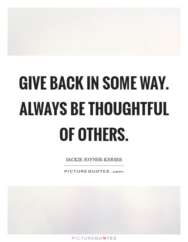 Give back in some way. Always be thoughtful of others Picture Quote #1