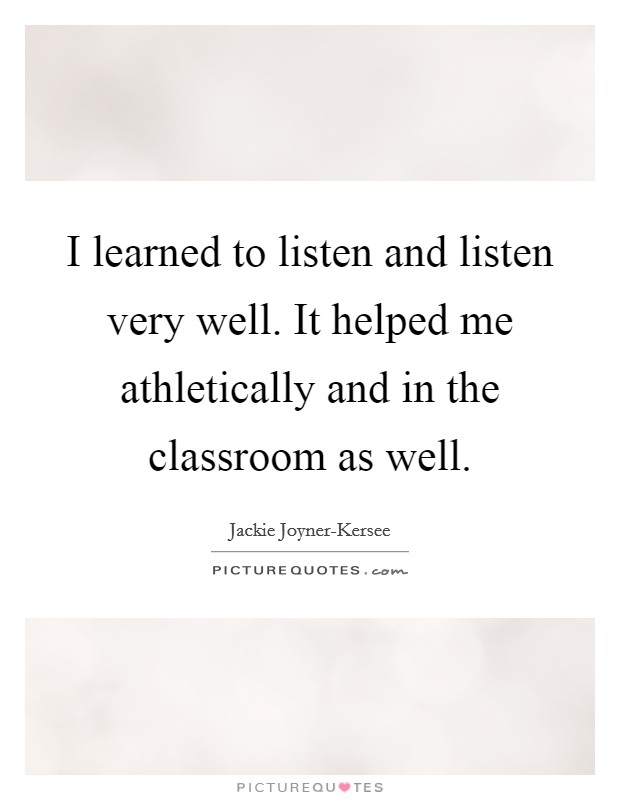 I learned to listen and listen very well. It helped me athletically and in the classroom as well Picture Quote #1