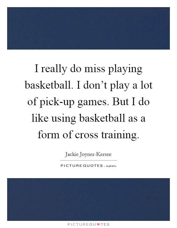 I really do miss playing basketball. I don't play a lot of pick-up games. But I do like using basketball as a form of cross training Picture Quote #1