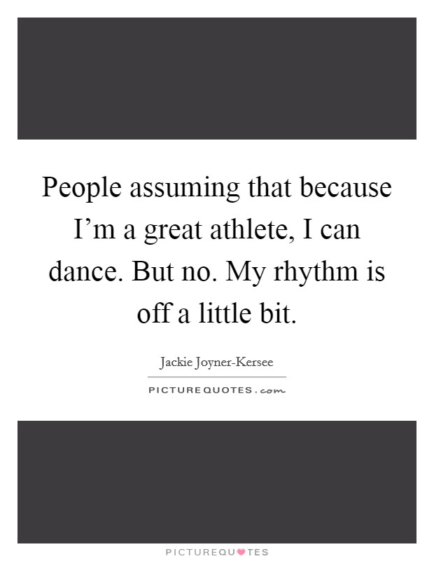 People assuming that because I'm a great athlete, I can dance. But no. My rhythm is off a little bit Picture Quote #1