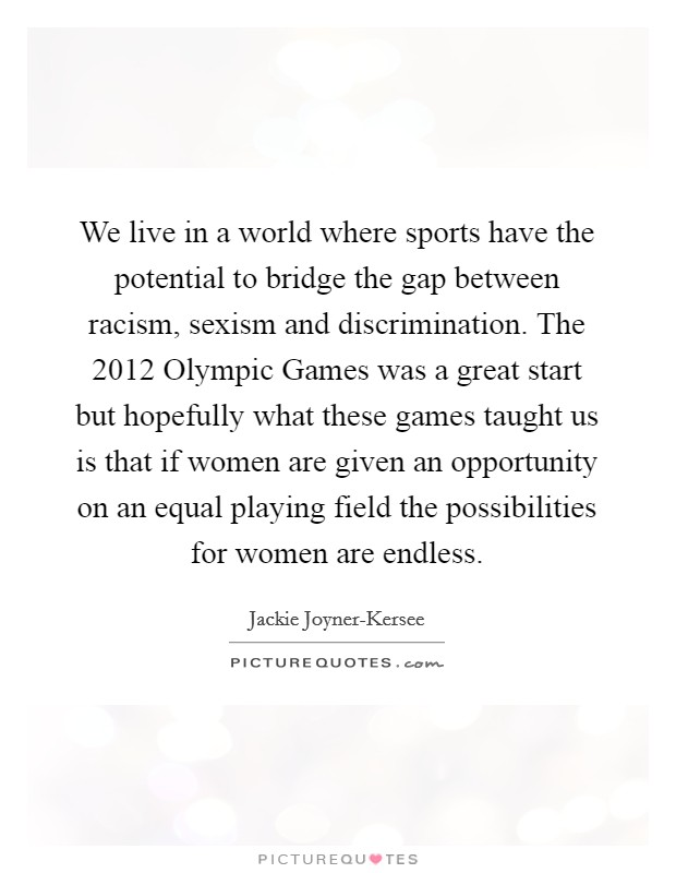 We live in a world where sports have the potential to bridge the gap between racism, sexism and discrimination. The 2012 Olympic Games was a great start but hopefully what these games taught us is that if women are given an opportunity on an equal playing field the possibilities for women are endless Picture Quote #1