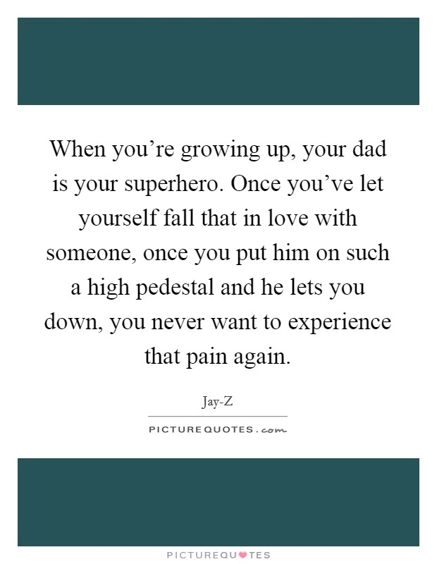 When you're growing up, your dad is your superhero. Once you've let yourself fall that in love with someone, once you put him on such a high pedestal and he lets you down, you never want to experience that pain again Picture Quote #1