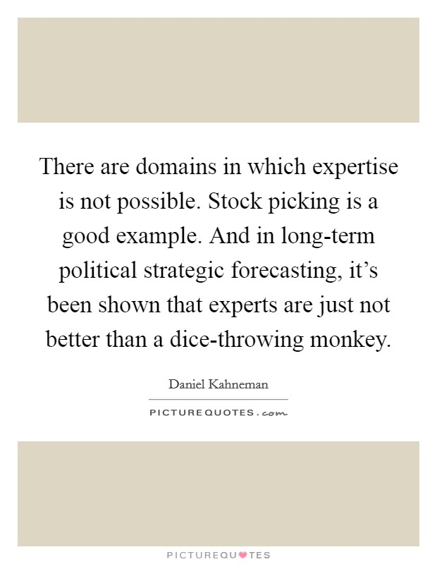 There are domains in which expertise is not possible. Stock picking is a good example. And in long-term political strategic forecasting, it's been shown that experts are just not better than a dice-throwing monkey Picture Quote #1