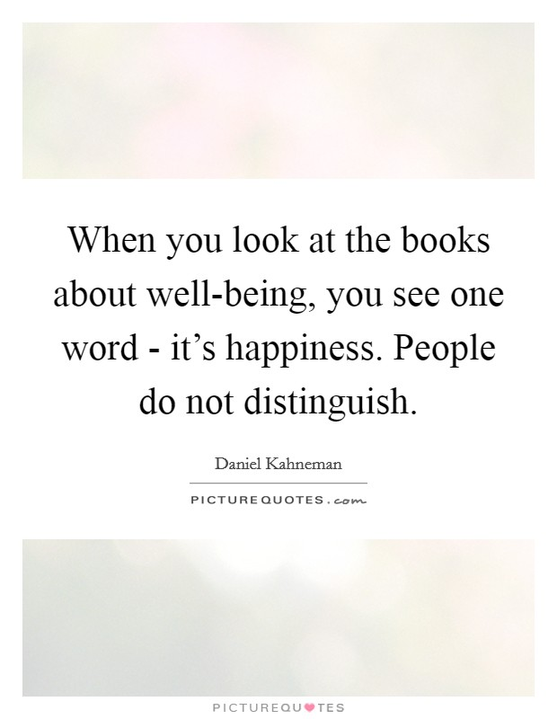 When you look at the books about well-being, you see one word - it's happiness. People do not distinguish Picture Quote #1