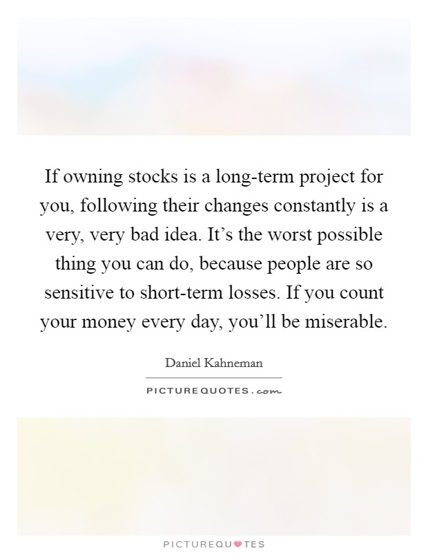 If owning stocks is a long-term project for you, following their changes constantly is a very, very bad idea. It's the worst possible thing you can do, because people are so sensitive to short-term losses. If you count your money every day, you'll be miserable Picture Quote #1