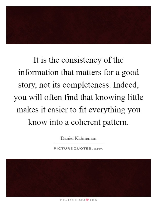 It is the consistency of the information that matters for a good story, not its completeness. Indeed, you will often find that knowing little makes it easier to fit everything you know into a coherent pattern Picture Quote #1