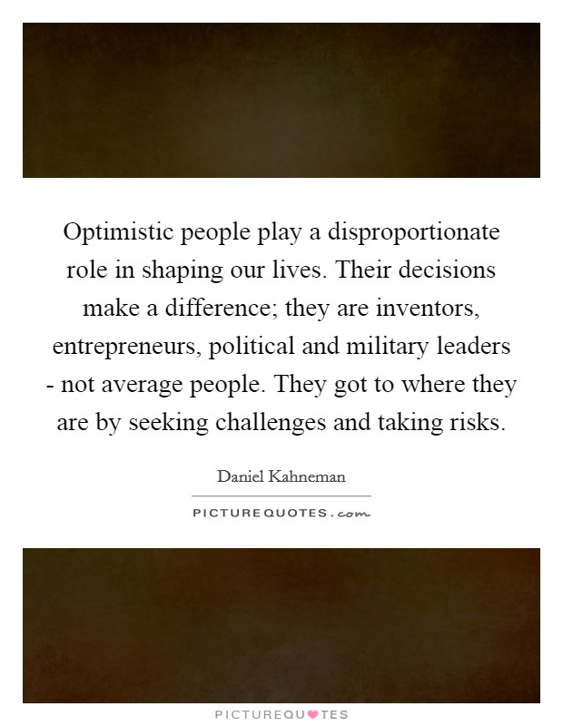 Optimistic people play a disproportionate role in shaping our lives. Their decisions make a difference; they are inventors, entrepreneurs, political and military leaders - not average people. They got to where they are by seeking challenges and taking risks Picture Quote #1