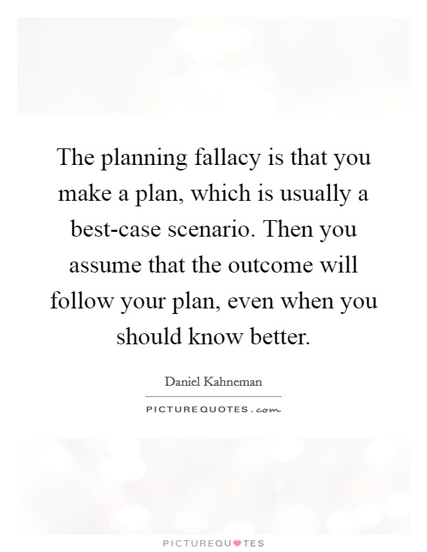 The planning fallacy is that you make a plan, which is usually a best-case scenario. Then you assume that the outcome will follow your plan, even when you should know better Picture Quote #1