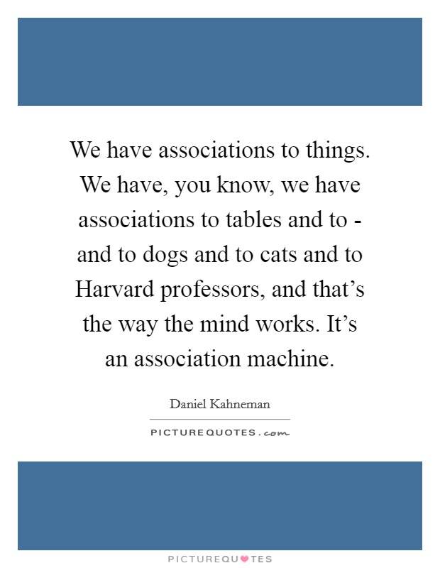 We have associations to things. We have, you know, we have associations to tables and to - and to dogs and to cats and to Harvard professors, and that's the way the mind works. It's an association machine Picture Quote #1
