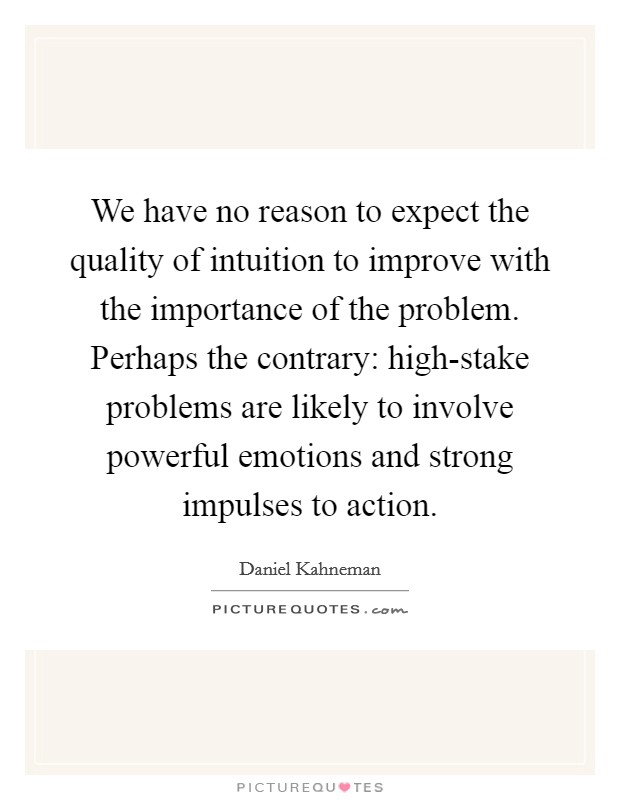 We have no reason to expect the quality of intuition to improve with the importance of the problem. Perhaps the contrary: high-stake problems are likely to involve powerful emotions and strong impulses to action Picture Quote #1