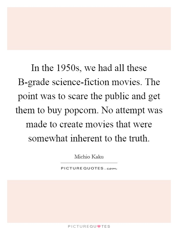 In the 1950s, we had all these B-grade science-fiction movies. The point was to scare the public and get them to buy popcorn. No attempt was made to create movies that were somewhat inherent to the truth Picture Quote #1