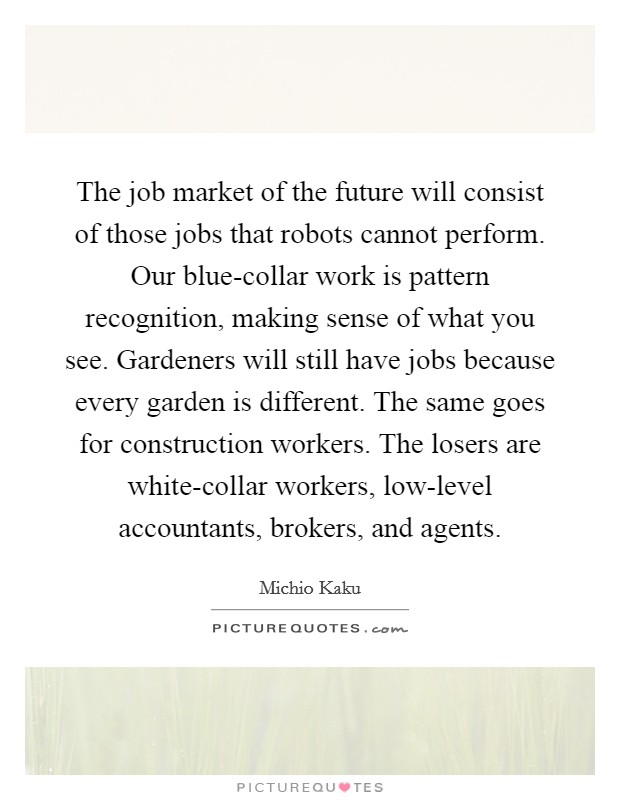 The job market of the future will consist of those jobs that robots cannot perform. Our blue-collar work is pattern recognition, making sense of what you see. Gardeners will still have jobs because every garden is different. The same goes for construction workers. The losers are white-collar workers, low-level accountants, brokers, and agents Picture Quote #1