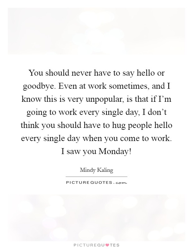 You should never have to say hello or goodbye. Even at work sometimes, and I know this is very unpopular, is that if I'm going to work every single day, I don't think you should have to hug people hello every single day when you come to work. I saw you Monday! Picture Quote #1