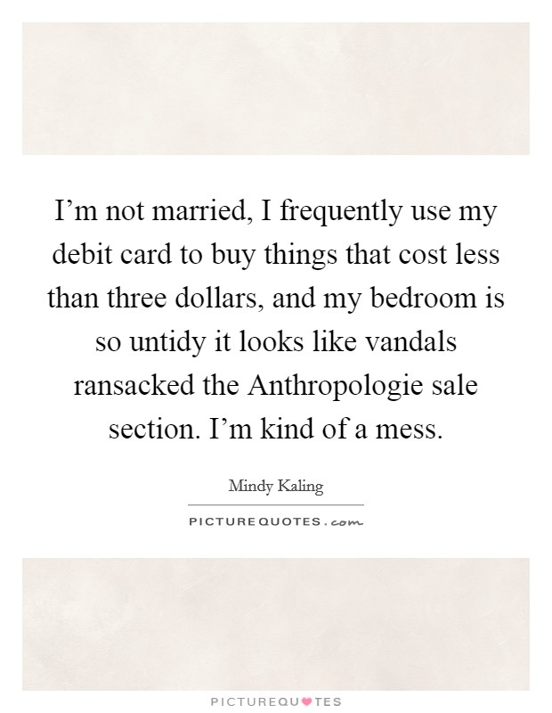 I'm not married, I frequently use my debit card to buy things that cost less than three dollars, and my bedroom is so untidy it looks like vandals ransacked the Anthropologie sale section. I'm kind of a mess Picture Quote #1