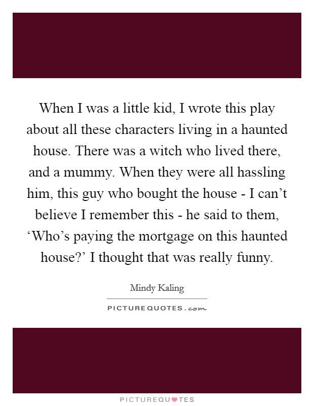 When I was a little kid, I wrote this play about all these characters living in a haunted house. There was a witch who lived there, and a mummy. When they were all hassling him, this guy who bought the house - I can't believe I remember this - he said to them, 'Who's paying the mortgage on this haunted house?' I thought that was really funny Picture Quote #1