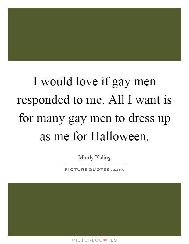 I would love if gay men responded to me. All I want is for many gay men to dress up as me for Halloween Picture Quote #1