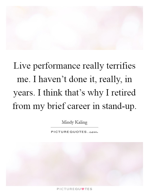 Live performance really terrifies me. I haven't done it, really, in years. I think that's why I retired from my brief career in stand-up Picture Quote #1
