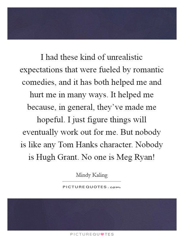 I had these kind of unrealistic expectations that were fueled by romantic comedies, and it has both helped me and hurt me in many ways. It helped me because, in general, they've made me hopeful. I just figure things will eventually work out for me. But nobody is like any Tom Hanks character. Nobody is Hugh Grant. No one is Meg Ryan! Picture Quote #1