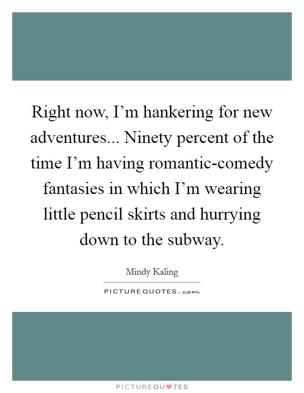 Right now, I'm hankering for new adventures... Ninety percent of the time I'm having romantic-comedy fantasies in which I'm wearing little pencil skirts and hurrying down to the subway Picture Quote #1